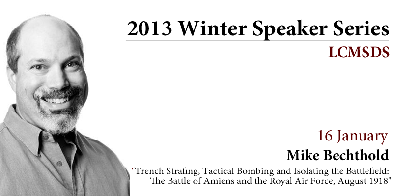 """LCMSDS Winter Speaker Series 2013 – 16 January – Mike Bechthold """"Trench Strafing, Tactical Bombing and Isolating the Battlefield: The Battle of Amiens and the Royal Air Force, August 1918"""""""
