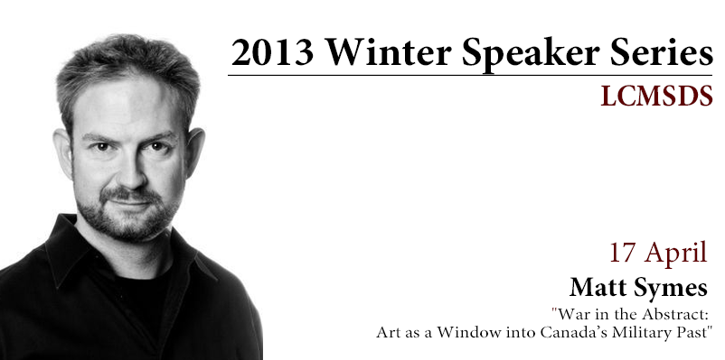 "17 April 2013 – Matt Symes and ""War in the Abstract: Art as a Window into Canada's Military Past"""