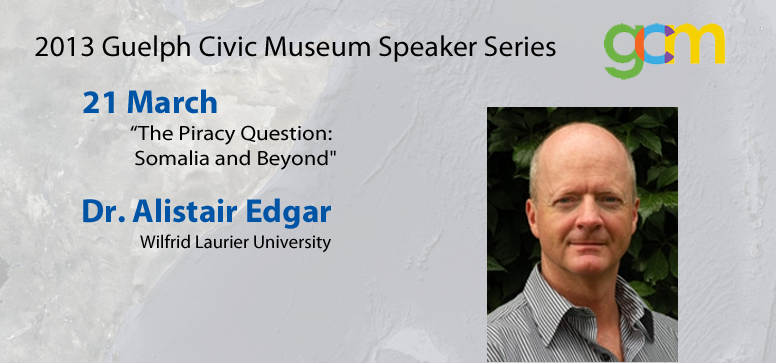 "21 March at Guelph Civic Museum – Alistair Edgar and ""The Piracy Question: Somalia and Beyond"""