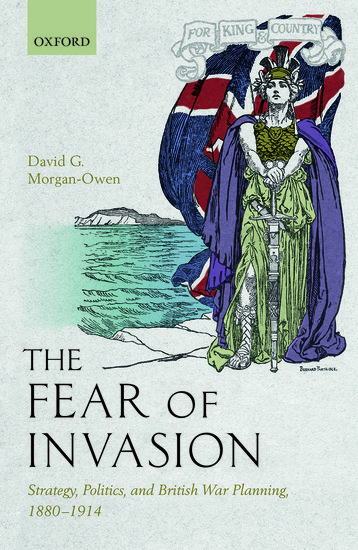 Book Review: The Fear of Invasion: Strategy, Politics, and British War Planning, 1880-1914 by David G. Morgan-Owen