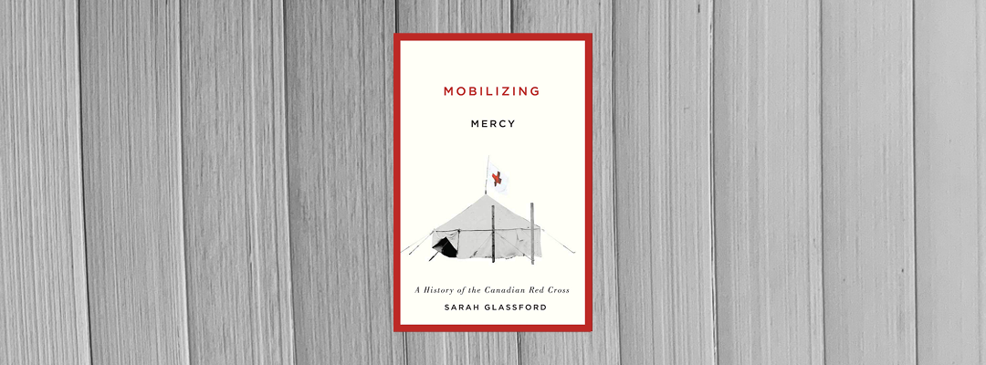 """Book Review: """"Mobilizing Mercy: A History of the Canadian Red Cross"""" by Sarah Glassford"""