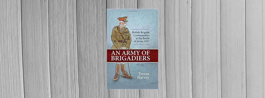 """Book Review: """"An Army of Brigadiers: British Brigade Commanders at the Battle of Arras 1917"""" by Trevor Harvey."""