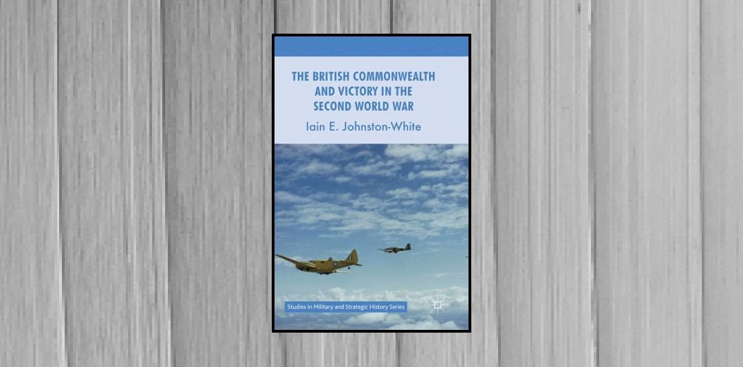 Book Review: The British Commonwealth and Victory in the Second World War by Iain E. Johnston-White