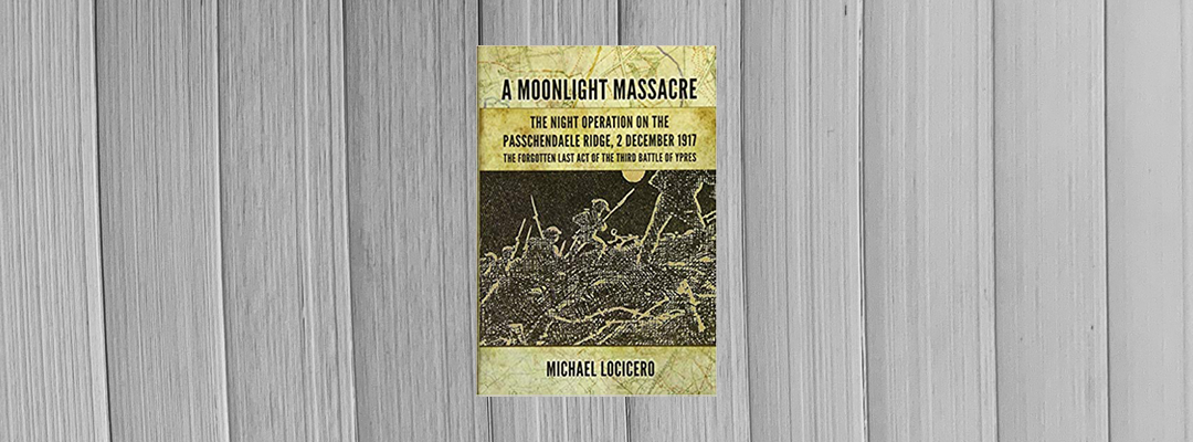 """Book Review: """"A Midnight Massacre: The Night Operation on the Passchendaele Ridge, 2 December 1917: The Forgotten Last Act of the Third Battle of Ypres"""" by Michael LoCicero"""